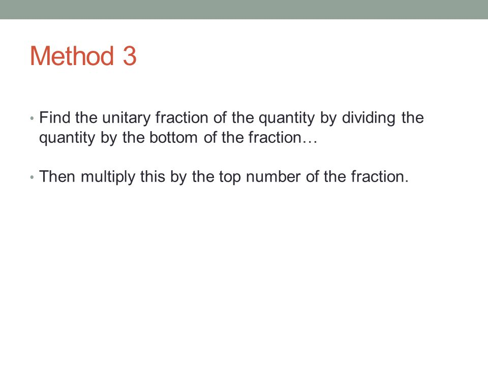 Method 3 Find the unitary fraction of the quantity by dividing the quantity by the bottom of the fraction…