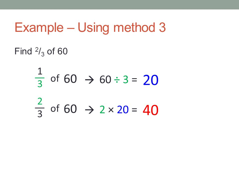 20 40 Example – Using method 3 60 60 60 ÷ 3 = 2 × 20 = 1 3 of  2 3 of