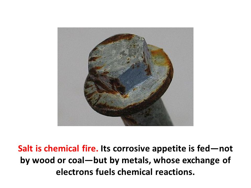 Salt is chemical fire. Its corrosive appetite is fed—not by wood or coal—but by metals, whose exchange of electrons fuels chemical reactions.