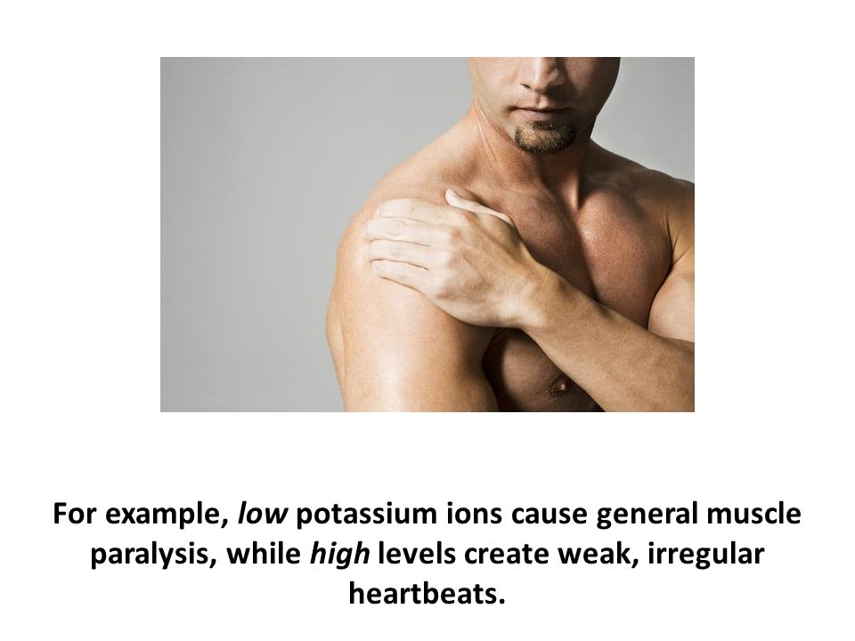 For example, low potassium ions cause general muscle paralysis, while high levels create weak, irregular heartbeats.