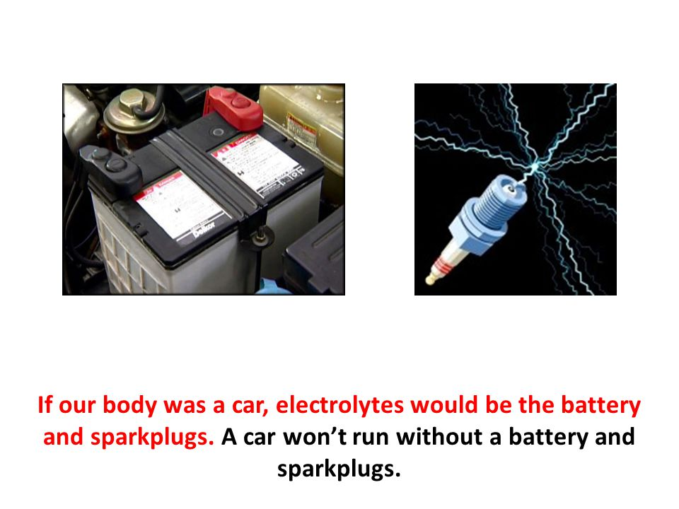 If our body was a car, electrolytes would be the battery and sparkplugs. A car won't run without a battery and sparkplugs.