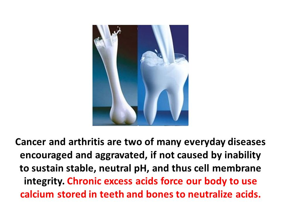 Cancer and arthritis are two of many everyday diseases encouraged and aggravated, if not caused by inability to sustain stable, neutral pH, and thus cell membrane integrity. Chronic excess acids force our body to use calcium stored in teeth and bones to neutralize acids.
