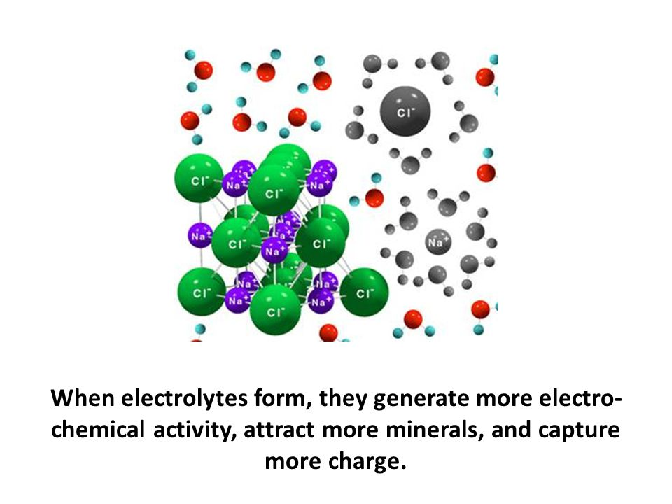 When electrolytes form, they generate more electro-chemical activity, attract more minerals, and capture more charge.