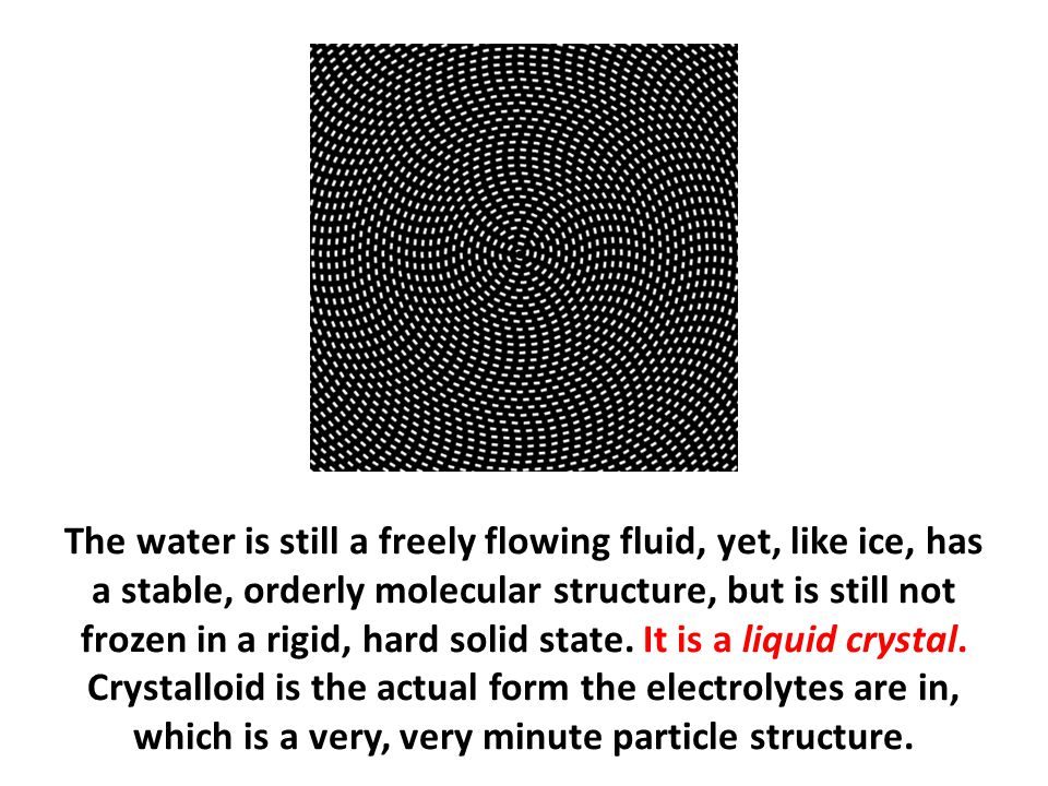 The water is still a freely flowing fluid, yet, like ice, has a stable, orderly molecular structure, but is still not frozen in a rigid, hard solid state. It is a liquid crystal. Crystalloid is the actual form the electrolytes are in, which is a very, very minute particle structure.