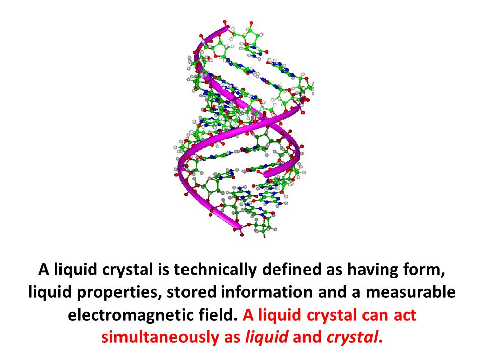 A liquid crystal is technically defined as having form, liquid properties, stored information and a measurable electromagnetic field. A liquid crystal can act simultaneously as liquid and crystal.