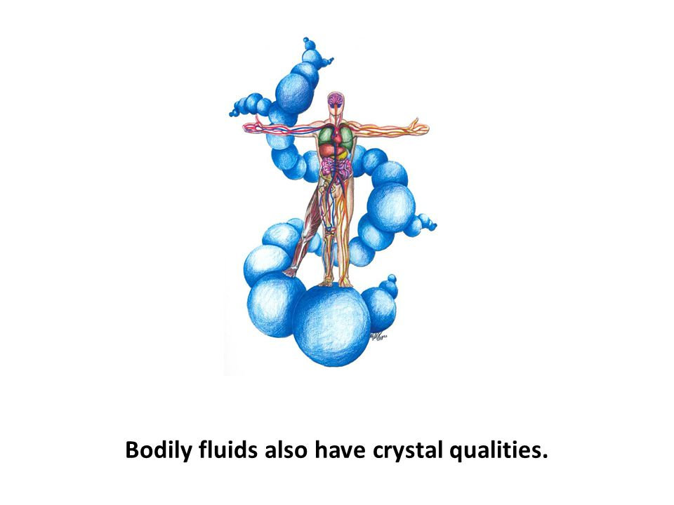 Bodily fluids also have crystal qualities.