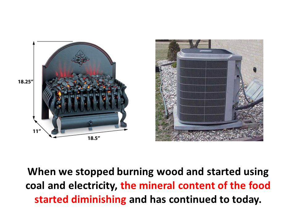 When we stopped burning wood and started using coal and electricity, the mineral content of the food started diminishing and has continued to today.