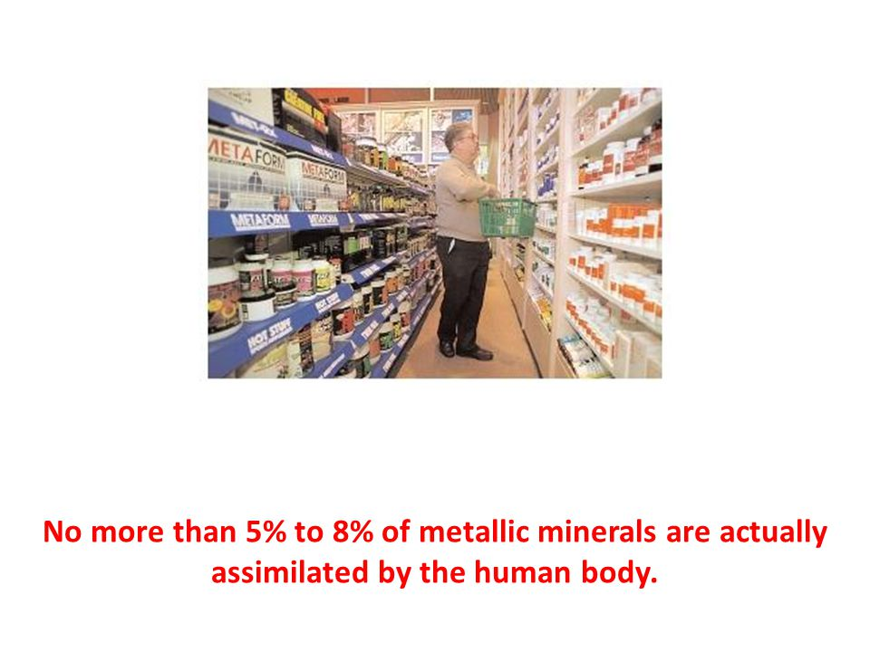 No more than 5% to 8% of metallic minerals are actually assimilated by the human body.