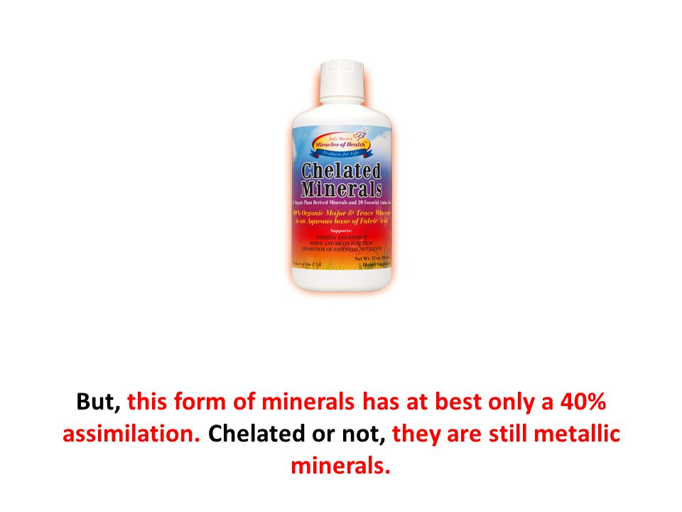 But, this form of minerals has at best only a 40% assimilation