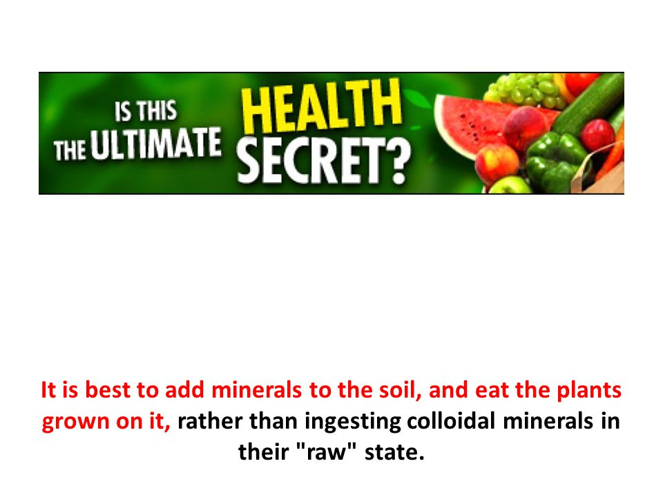 It is best to add minerals to the soil, and eat the plants grown on it, rather than ingesting colloidal minerals in their raw state.