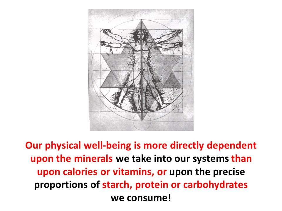 Our physical well-being is more directly dependent upon the minerals we take into our systems than upon calories or vitamins, or upon the precise proportions of starch, protein or carbohydrates we consume!