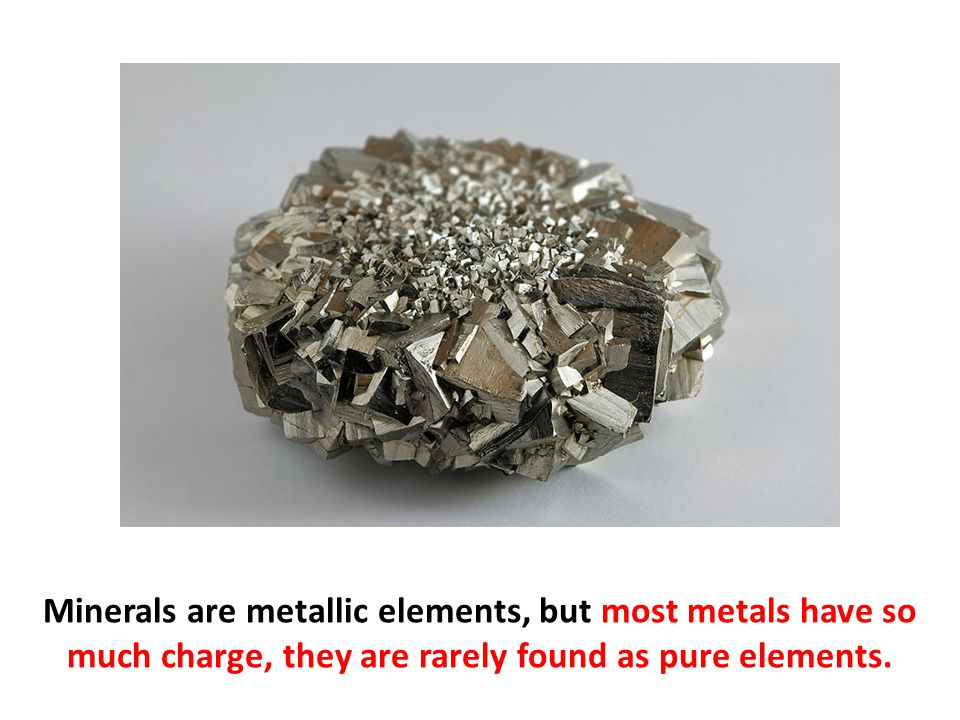 Minerals are metallic elements, but most metals have so much charge, they are rarely found as pure elements.