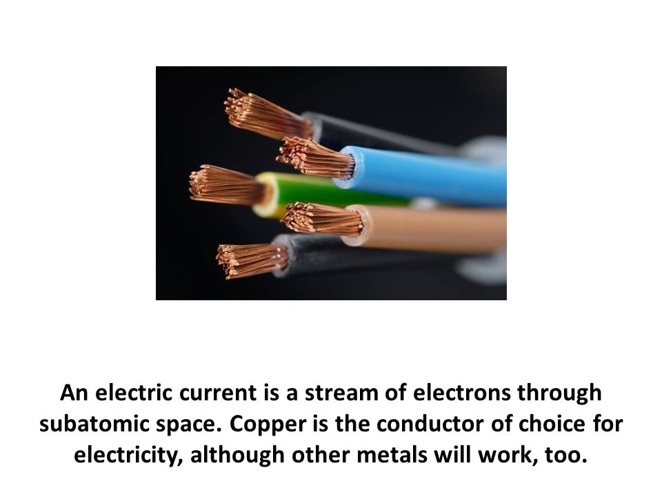 An electric current is a stream of electrons through subatomic space