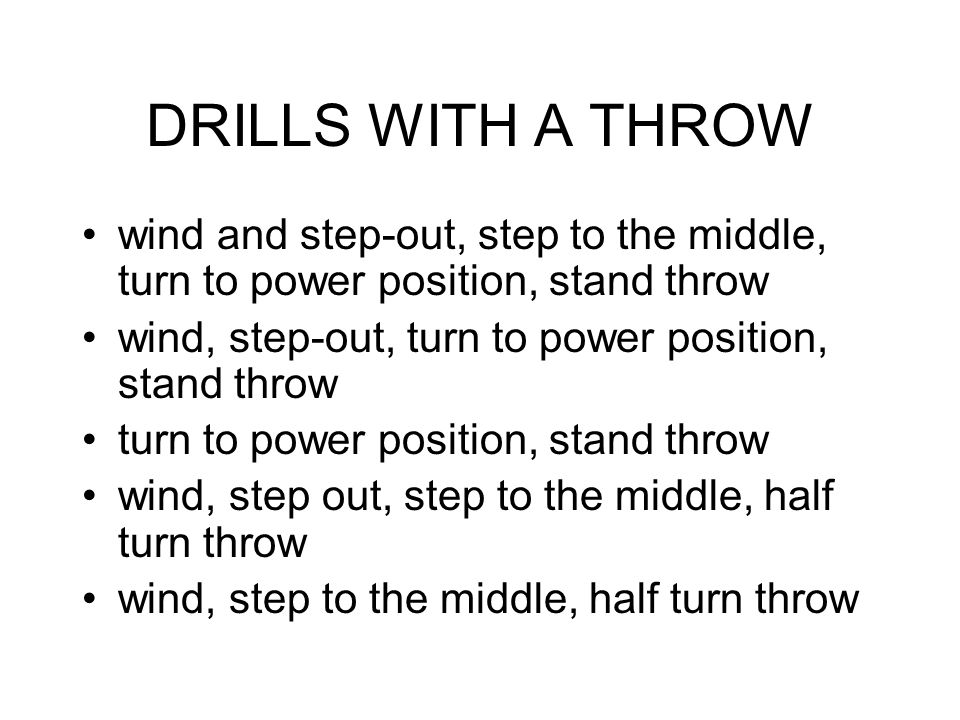 DRILLS WITH A THROW wind and step-out, step to the middle, turn to power position, stand throw. wind, step-out, turn to power position, stand throw.