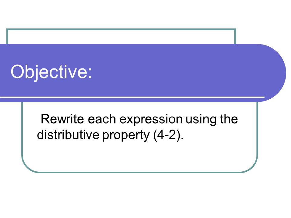 Rewrite each expression using the distributive property (4-2).