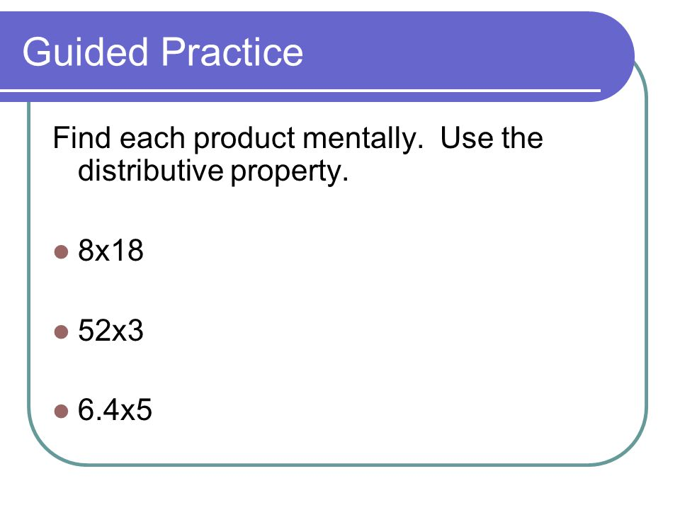 Guided Practice Find each product mentally. Use the distributive property. 8x18 52x3 6.4x5