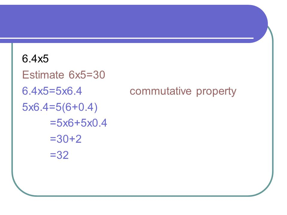 6.4x5 Estimate 6x5=30. 6.4x5=5x6.4 commutative property. 5x6.4=5(6+0.4) =5x6+5x0.4.
