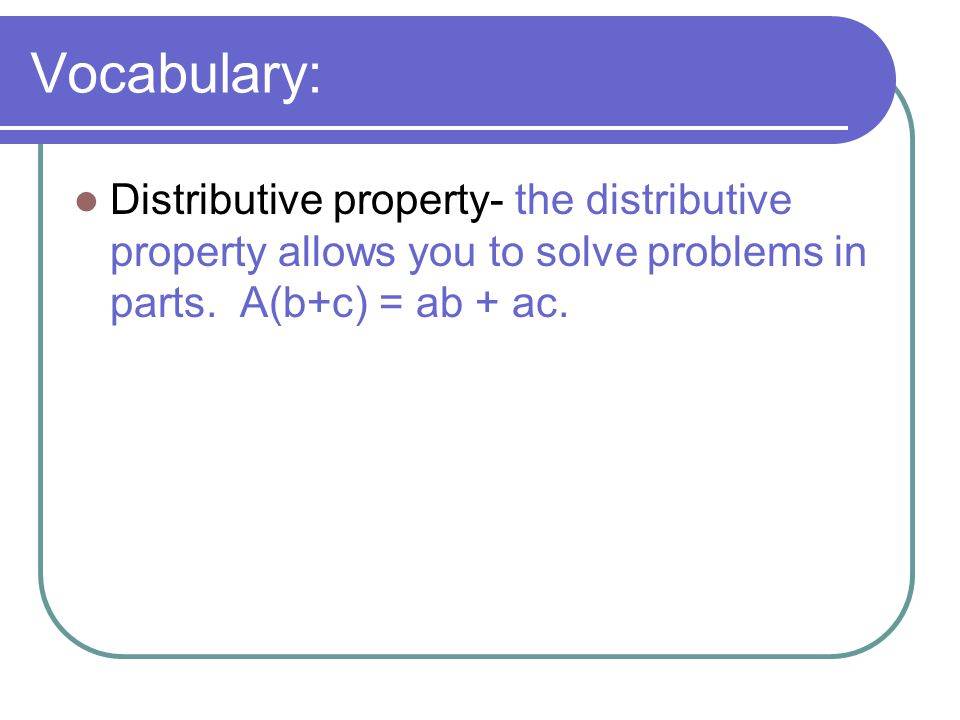 Vocabulary: Distributive property- the distributive property allows you to solve problems in parts.