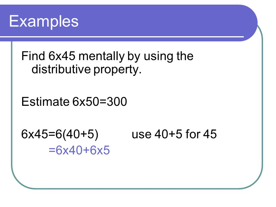 Examples Find 6x45 mentally by using the distributive property.