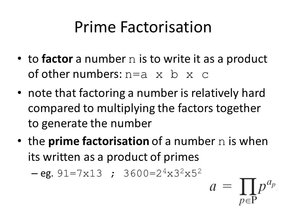 Prime Factorisation to factor a number n is to write it as a product of other numbers: n=a x b x c.