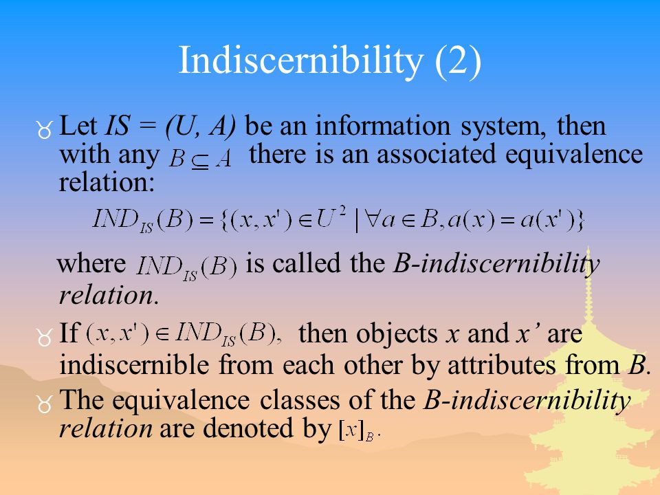 Indiscernibility (2) Let IS = (U, A) be an information system, then with any there is an associated equivalence relation: