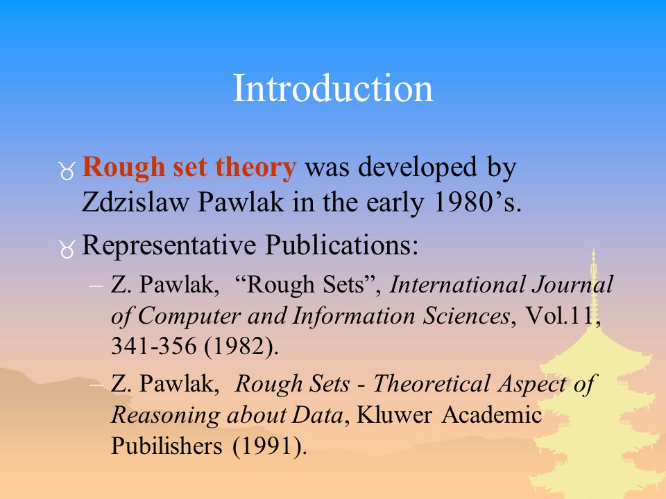 Introduction Rough set theory was developed by Zdzislaw Pawlak in the early 1980's. Representative Publications:
