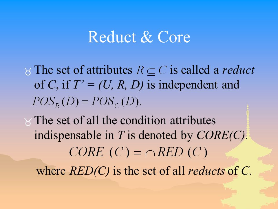 Reduct & Core The set of attributes is called a reduct of C, if T' = (U, R, D) is independent and.