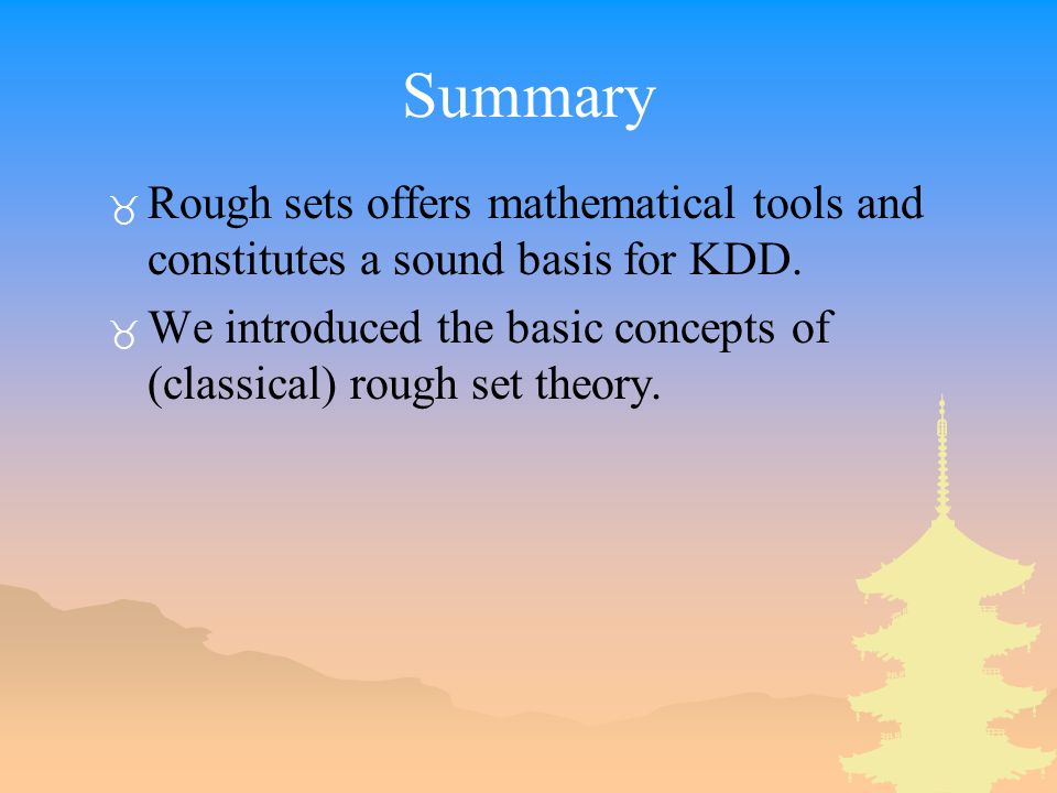 Summary Rough sets offers mathematical tools and constitutes a sound basis for KDD.