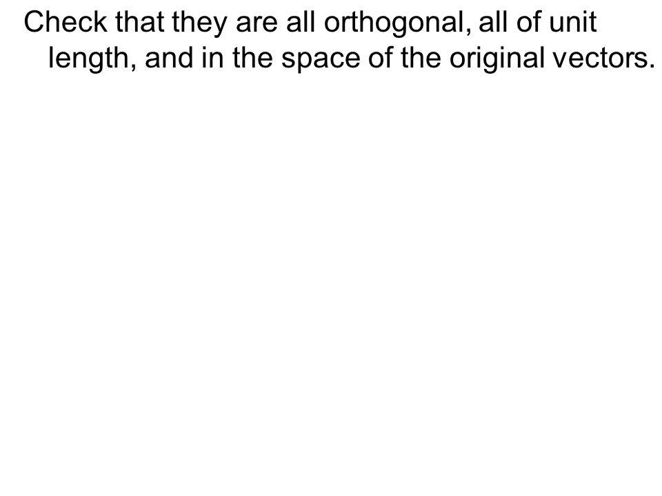 Check that they are all orthogonal, all of unit length, and in the space of the original vectors.