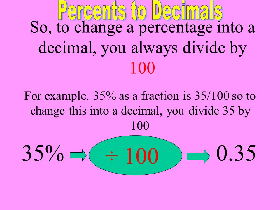 So, to change a percentage into a decimal, you always divide by 100