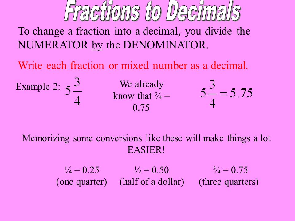 Fractions to Decimals To change a fraction into a decimal, you divide the NUMERATOR by the DENOMINATOR.