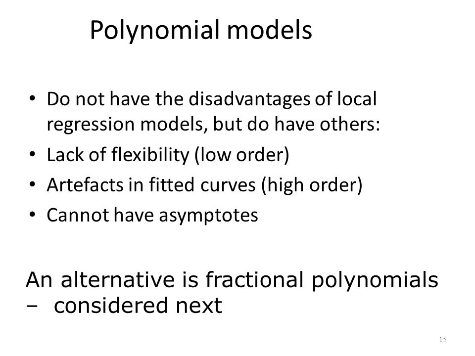 Polynomial models Do not have the disadvantages of local regression models, but do have others: Lack of flexibility (low order)
