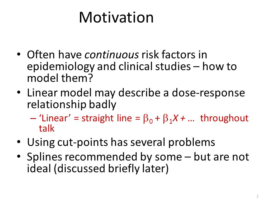 Motivation Often have continuous risk factors in epidemiology and clinical studies – how to model them