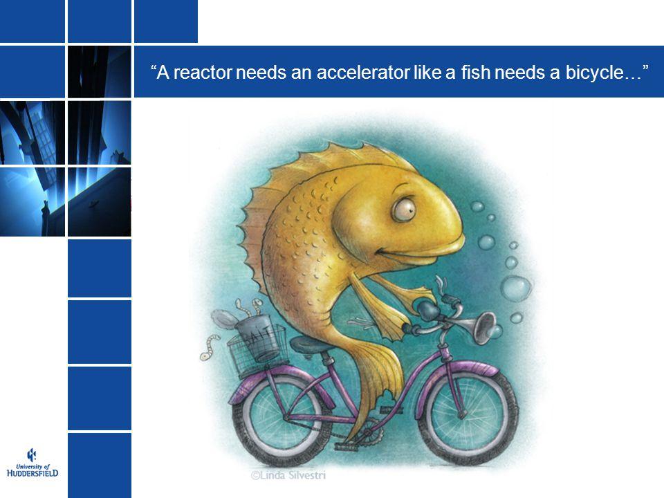 A reactor needs an accelerator like a fish needs a bicycle…
