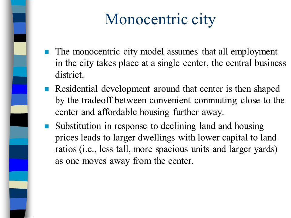 Monocentric city The monocentric city model assumes that all employment in the city takes place at a single center, the central business district.