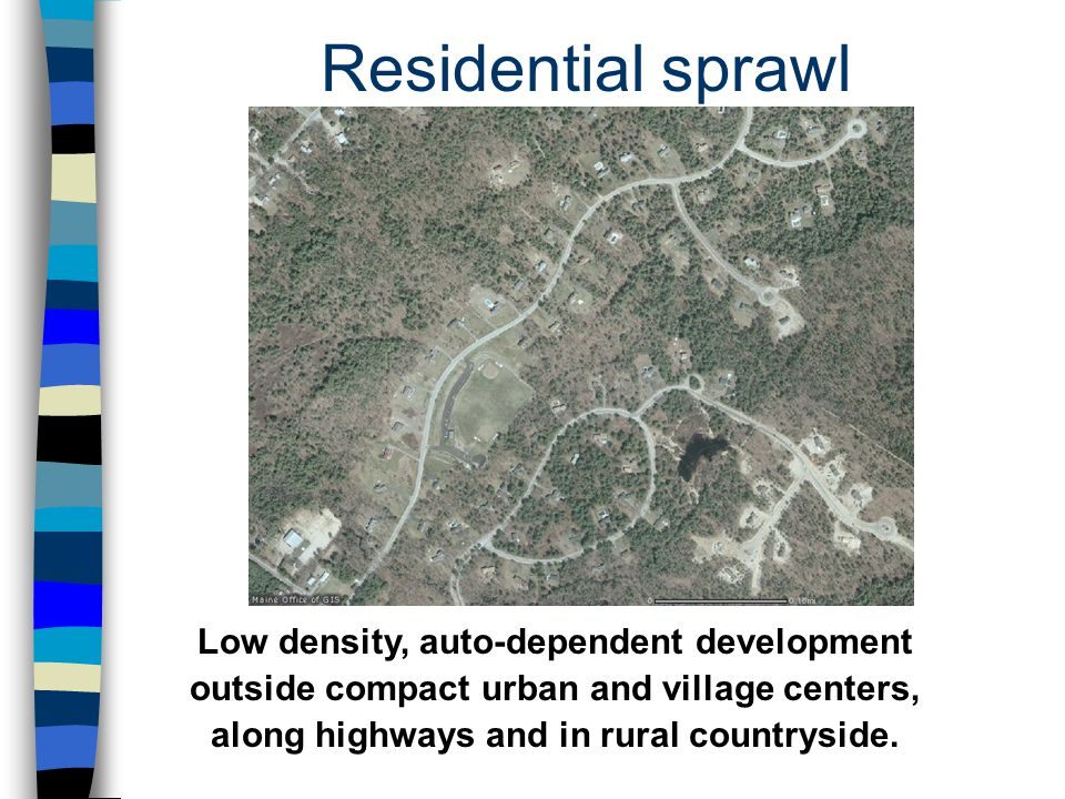 Residential sprawl Low density, auto-dependent development outside compact urban and village centers, along highways and in rural countryside.