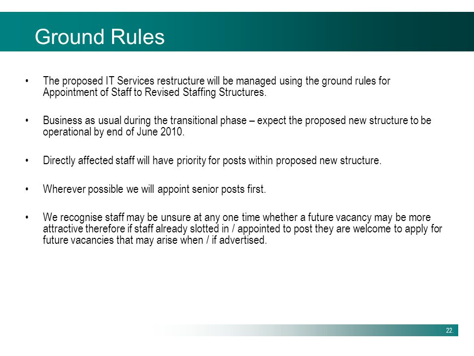 Ground Rules The proposed IT Services restructure will be managed using the ground rules for Appointment of Staff to Revised Staffing Structures.