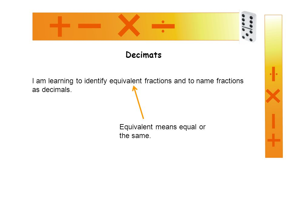 Decimats I am learning to identify equivalent fractions and to name fractions as decimals.