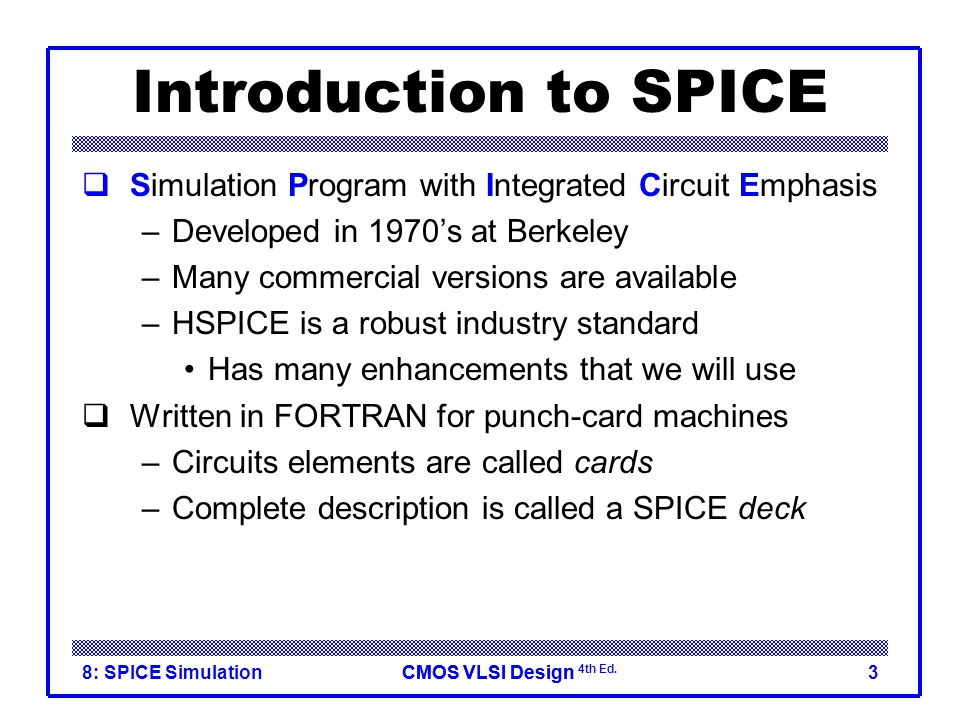 Introduction to SPICE Simulation Program with Integrated Circuit Emphasis. Developed in 1970's at Berkeley.