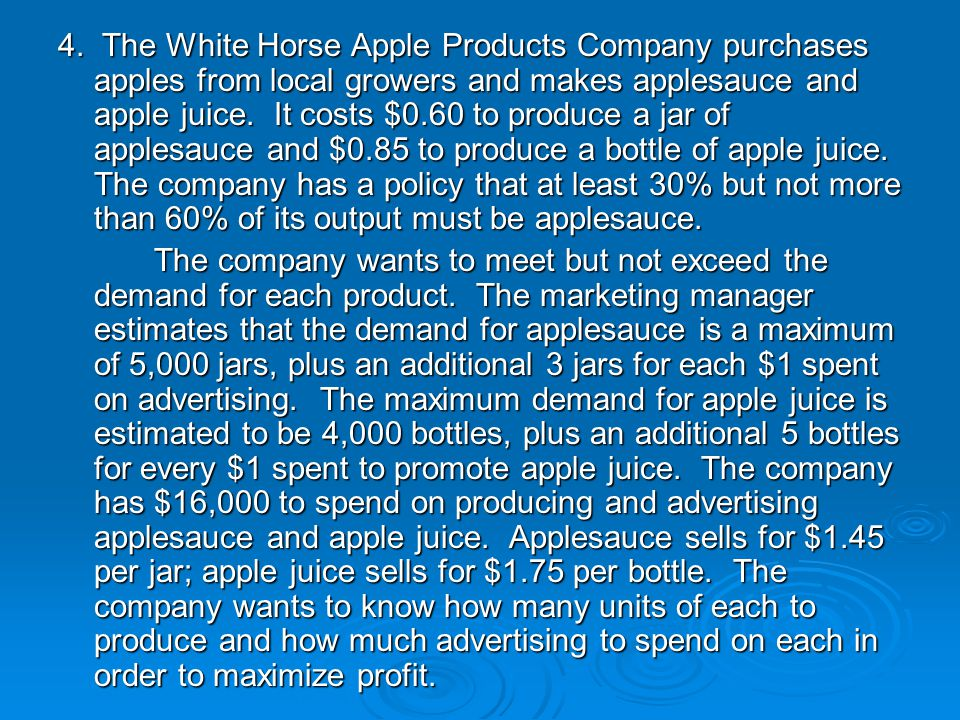 4. The White Horse Apple Products Company purchases apples from local growers and makes applesauce and apple juice. It costs $0.60 to produce a jar of applesauce and $0.85 to produce a bottle of apple juice. The company has a policy that at least 30% but not more than 60% of its output must be applesauce.
