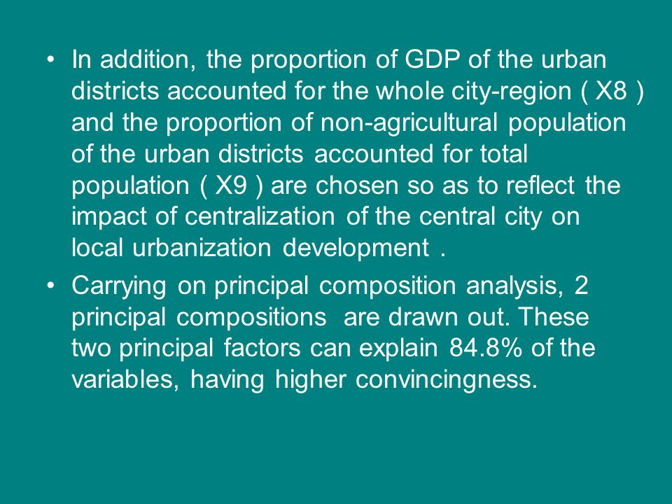 In addition, the proportion of GDP of the urban districts accounted for the whole city-region ( X8 ) and the proportion of non-agricultural population of the urban districts accounted for total population ( X9 ) are chosen so as to reflect the impact of centralization of the central city on local urbanization development .