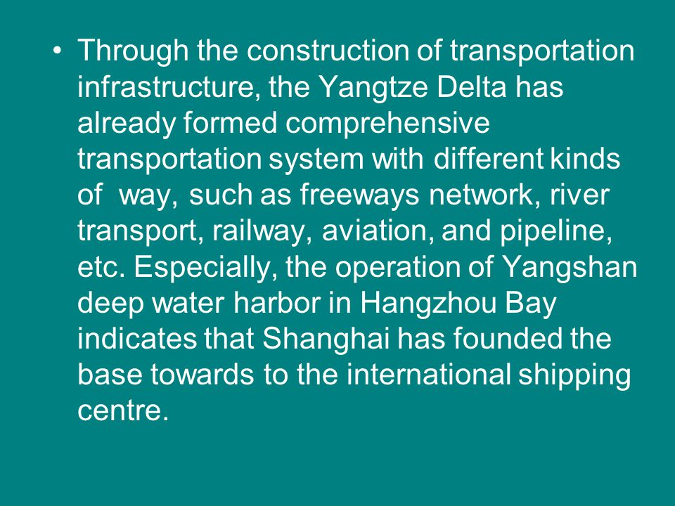 Through the construction of transportation infrastructure, the Yangtze Delta has already formed comprehensive transportation system with different kinds of way, such as freeways network, river transport, railway, aviation, and pipeline, etc.