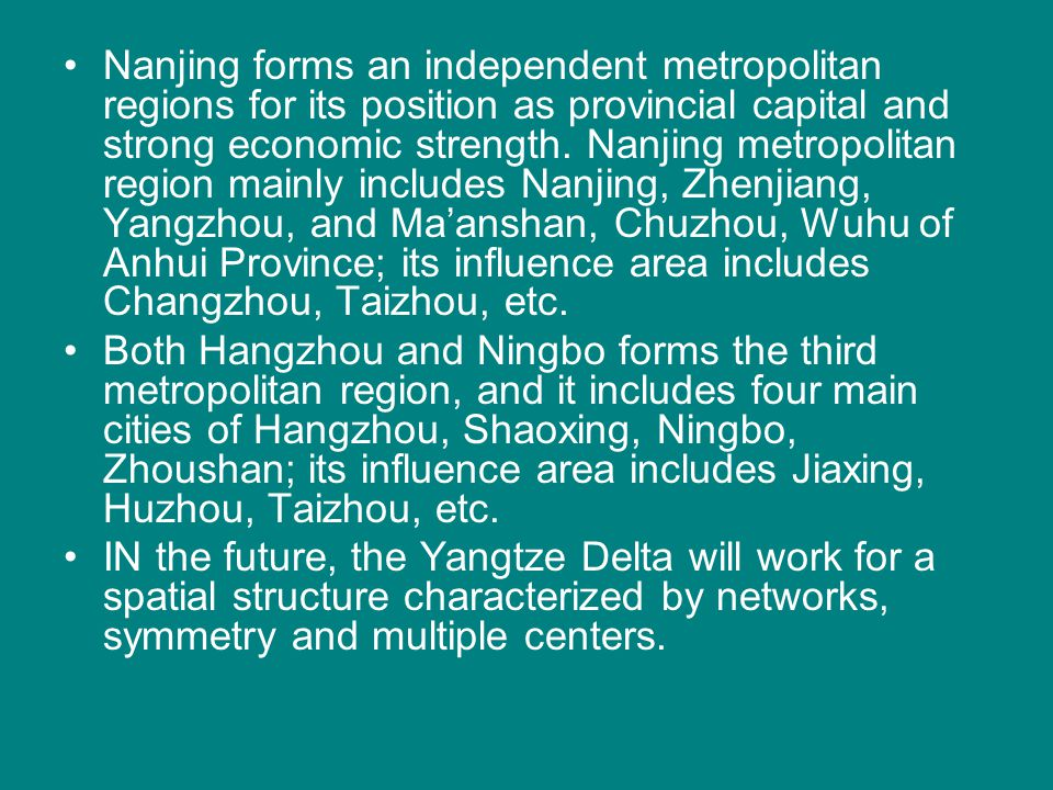 Nanjing forms an independent metropolitan regions for its position as provincial capital and strong economic strength. Nanjing metropolitan region mainly includes Nanjing, Zhenjiang, Yangzhou, and Ma'anshan, Chuzhou, Wuhu of Anhui Province; its influence area includes Changzhou, Taizhou, etc.