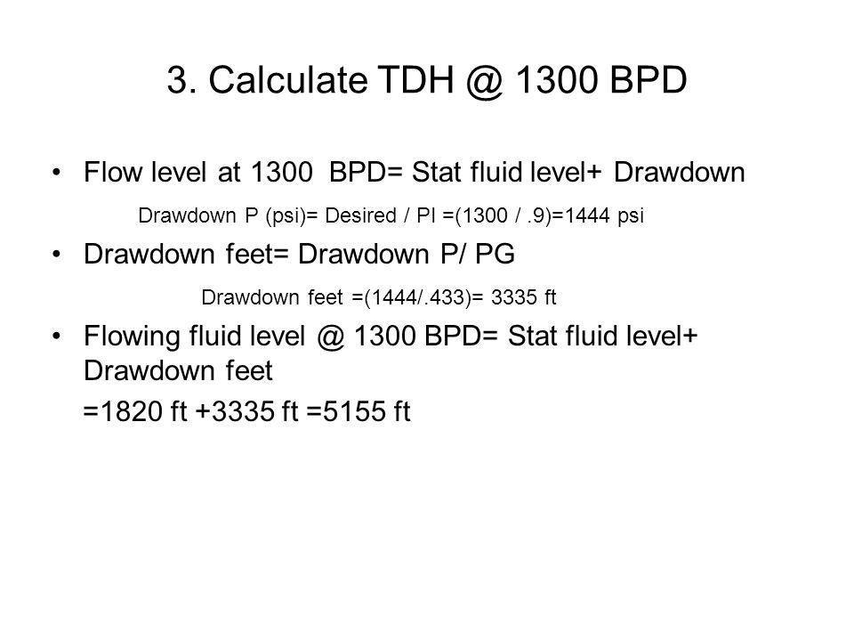 3. Calculate TDH @ 1300 BPD Flow level at 1300 BPD= Stat fluid level+ Drawdown. Drawdown P (psi)= Desired / PI =(1300 / .9)=1444 psi.