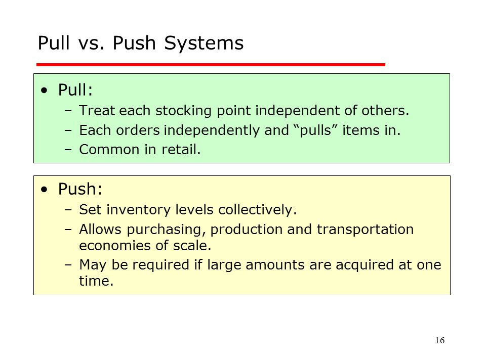 Pull vs. Push Systems Pull: Push:
