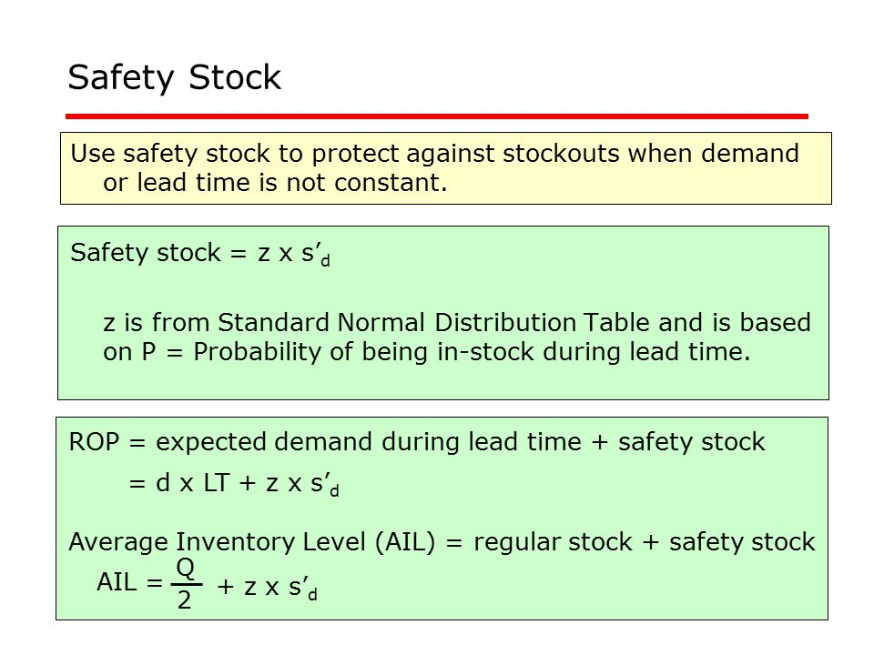 Safety Stock Use safety stock to protect against stockouts when demand or lead time is not constant.