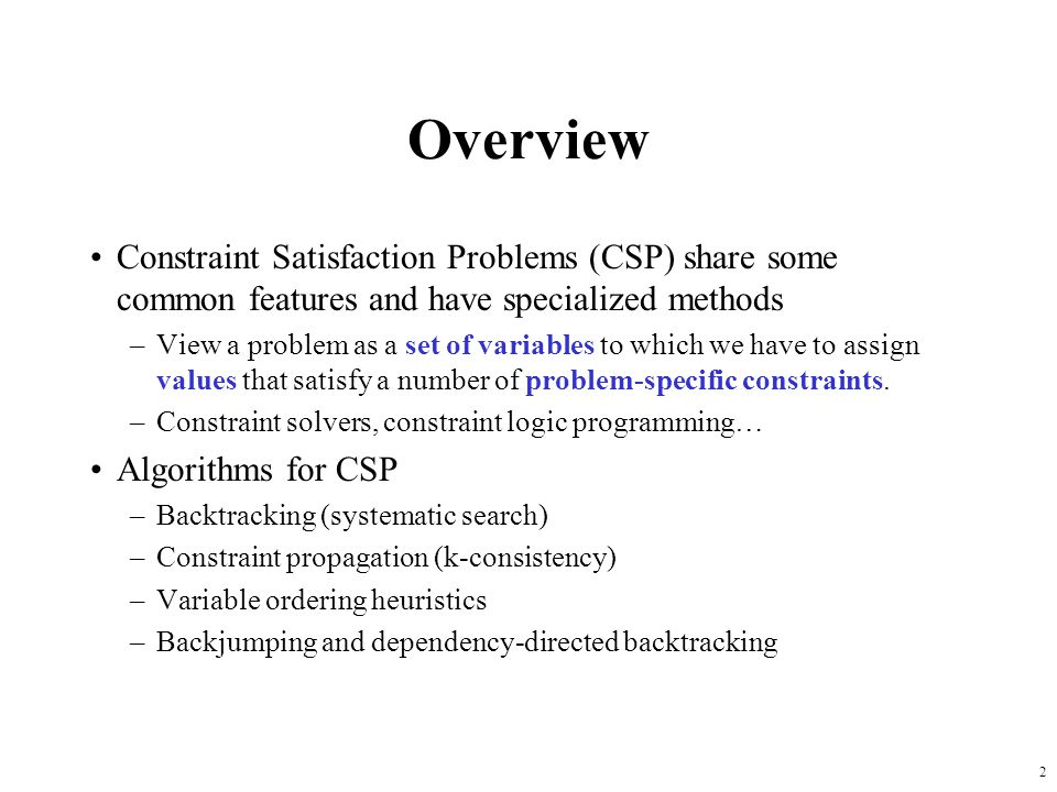 Overview Constraint Satisfaction Problems (CSP) share some common features and have specialized methods.