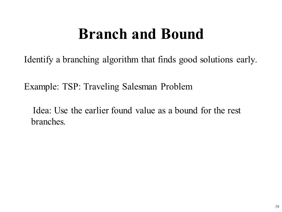 Branch and Bound Identify a branching algorithm that finds good solutions early. Example: TSP: Traveling Salesman Problem.