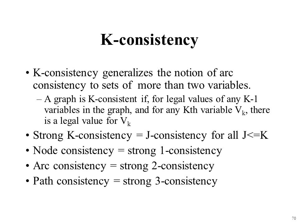 K-consistency K-consistency generalizes the notion of arc consistency to sets of more than two variables.