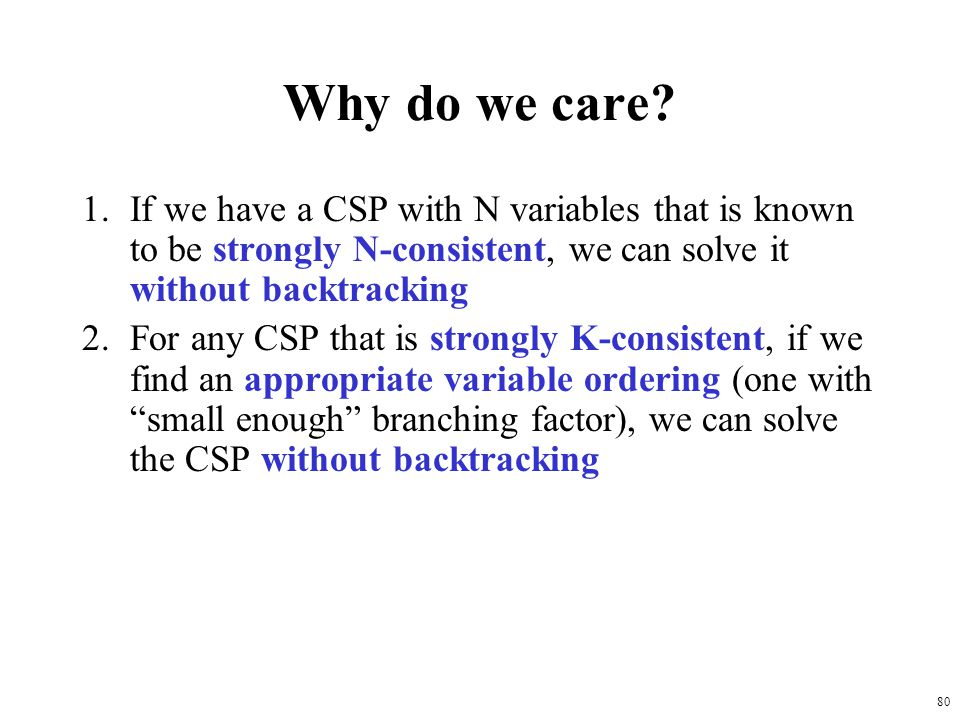 Why do we care If we have a CSP with N variables that is known to be strongly N-consistent, we can solve it without backtracking.